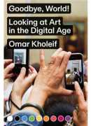 Goodbye, World ! Looking at art in the digital age, Omar Kholeif, Sternberg press, 2018.